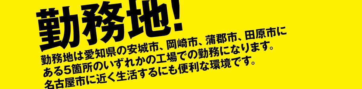 勤務地!勤務地は愛知県の安城市、岡崎市、蒲郡市、田原市にある5箇所のいずれかの工場での勤務になります。名古屋市に近く生活するにも便利な環境です。